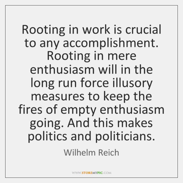 Rooting in work is crucial to any accomplishment. Rooting in mere enthusiasm ...