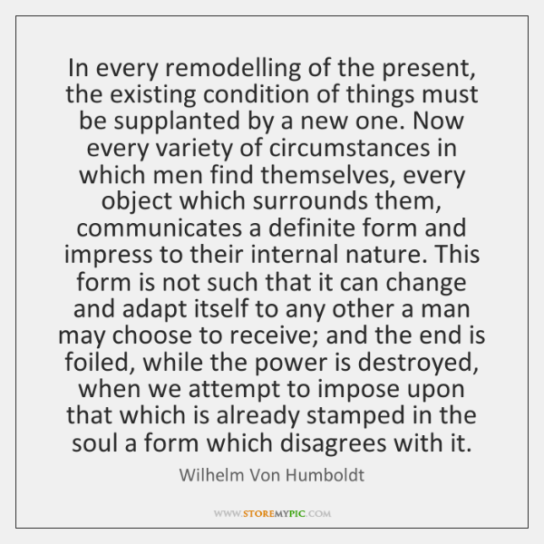 In every remodelling of the present, the existing condition of things must ...