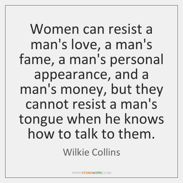Women can resist a man's love, a man's fame, a man's personal ...