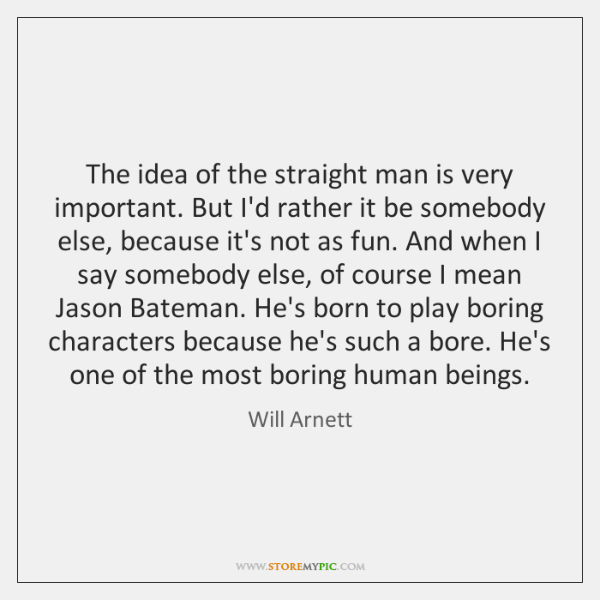 The idea of the straight man is very important. But I'd rather ...