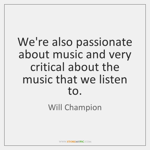 We're also passionate about music and very critical about the music that ...
