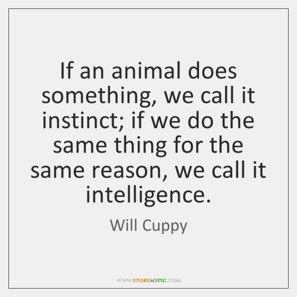 If an animal does something, we call it instinct; if we do ...