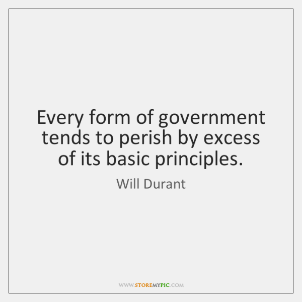 Every form of government tends to perish by excess of its basic ...