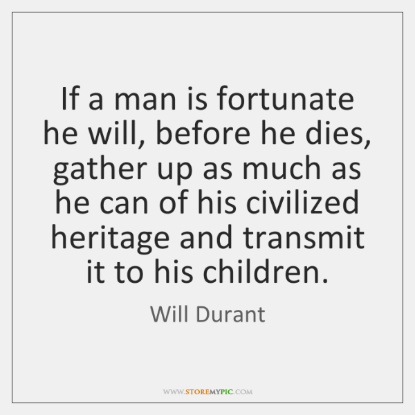 If a man is fortunate he will, before he dies, gather up ...