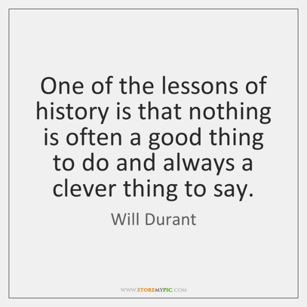One of the lessons of history is that nothing is often a ...