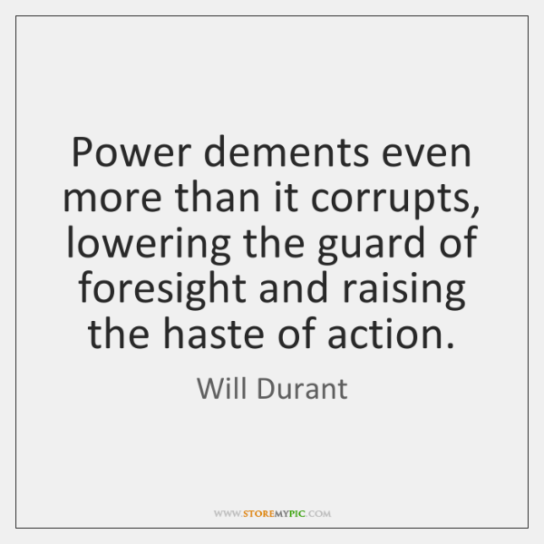 Power dements even more than it corrupts, lowering the guard of foresight ...
