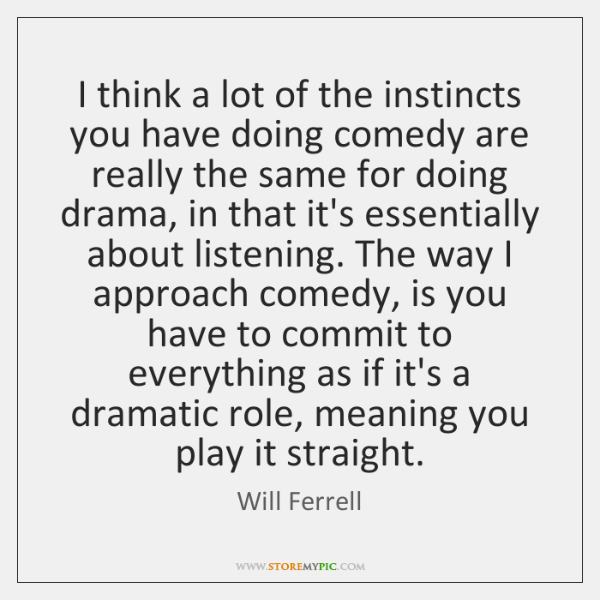 I think a lot of the instincts you have doing comedy are ...