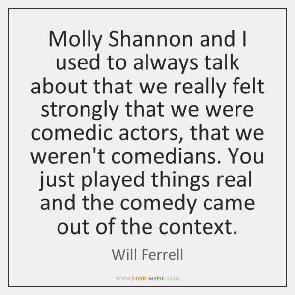 Molly Shannon and I used to always talk about that we really ...