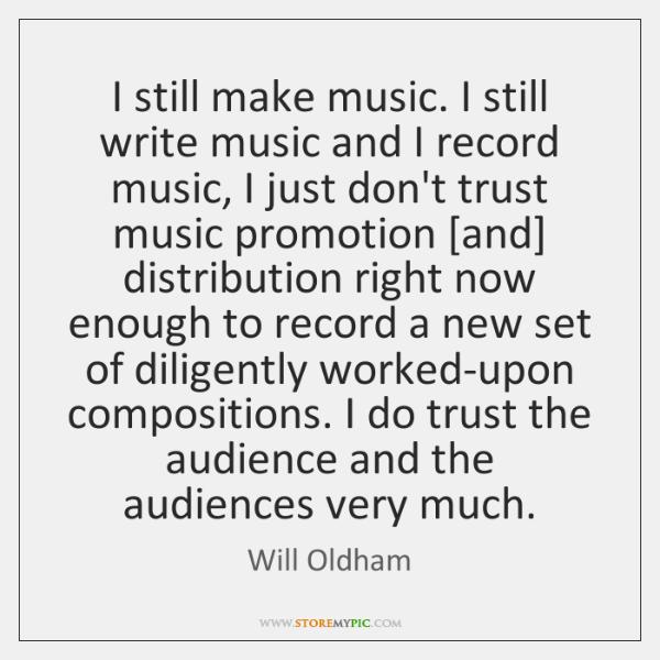 I still make music. I still write music and I record music, ...