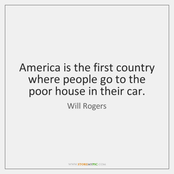 America is the first country where people go to the poor house ...