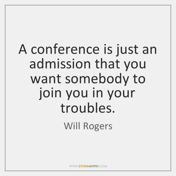 A conference is just an admission that you want somebody to join ...
