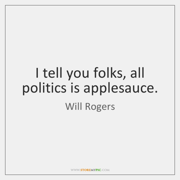 I tell you folks, all politics is applesauce.