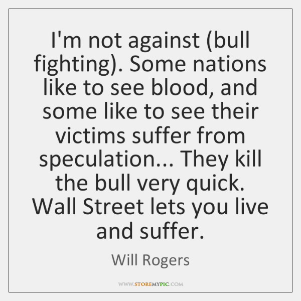 I'm not against (bull fighting). Some nations like to see blood, and ...
