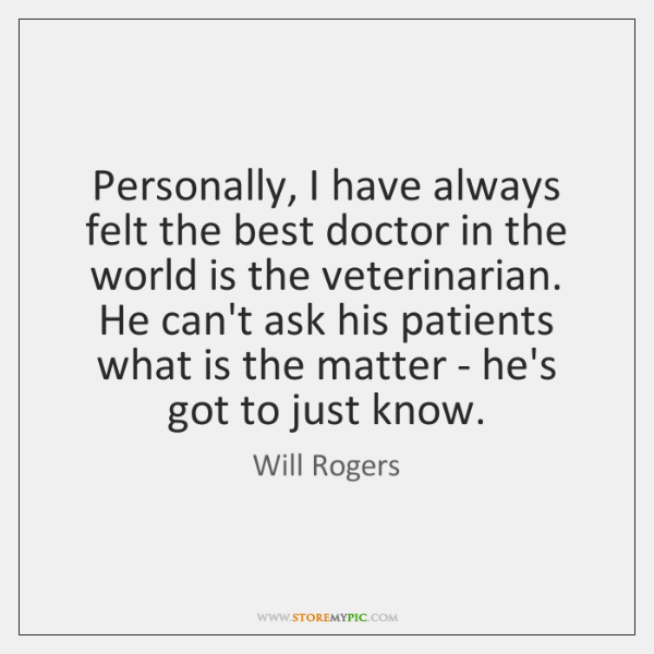 Personally, I have always felt the best doctor in the world is ...