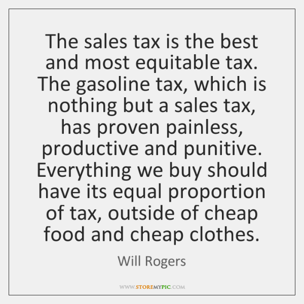 The sales tax is the best and most equitable tax. The gasoline ...