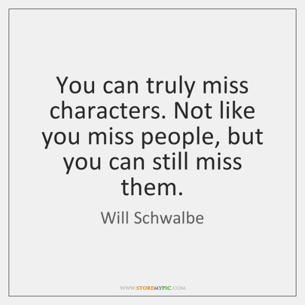 You can truly miss characters. Not like you miss people, but you ...