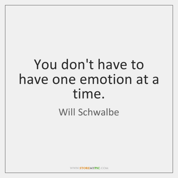 You don't have to have one emotion at a time.