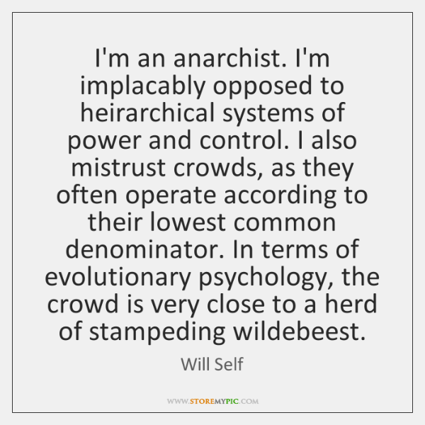 I'm an anarchist. I'm implacably opposed to heirarchical systems of power and ...