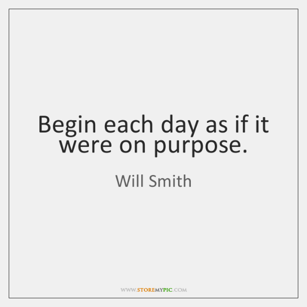 Begin each day as if it were on purpose.
