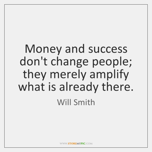Money and success don't change people; they merely amplify what is already ...