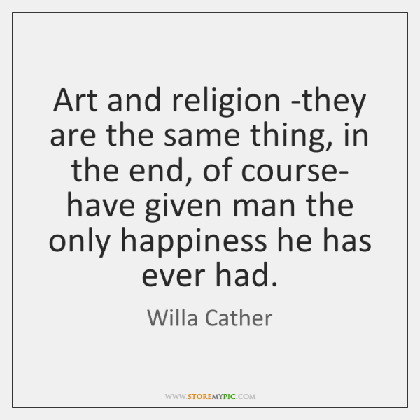 Art and religion -they are the same thing, in the end, of ...