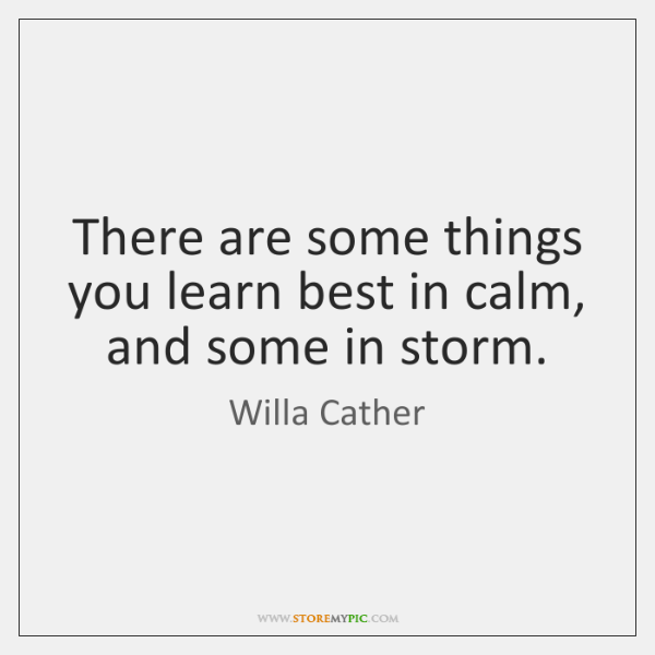 There are some things you learn best in calm, and some in ...