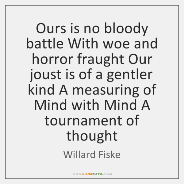 Ours is no bloody battle With woe and horror fraught Our joust ...