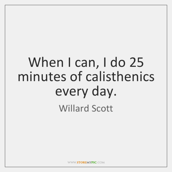 When I can, I do 25 minutes of calisthenics every day.