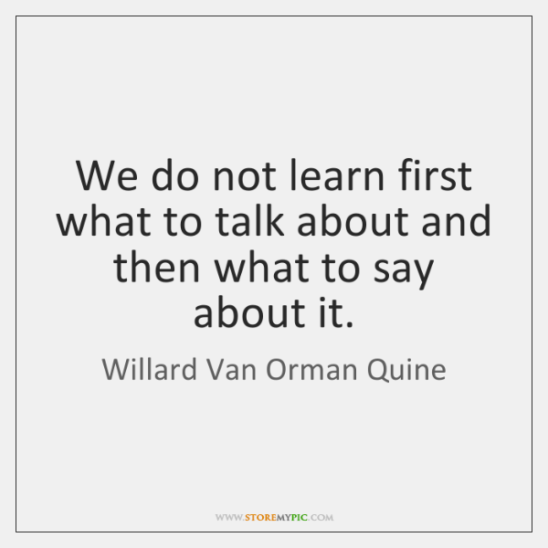 We do not learn first what to talk about and then what ...