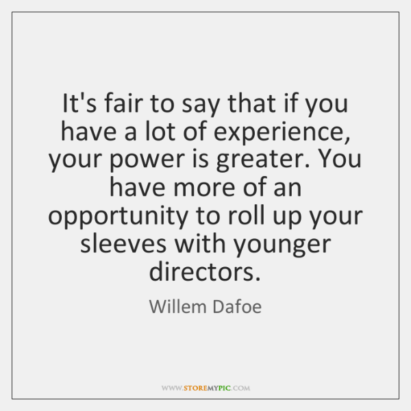 It's fair to say that if you have a lot of experience, ...