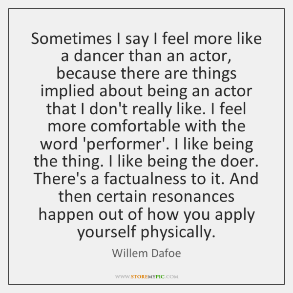 Sometimes I say I feel more like a dancer than an actor, ...