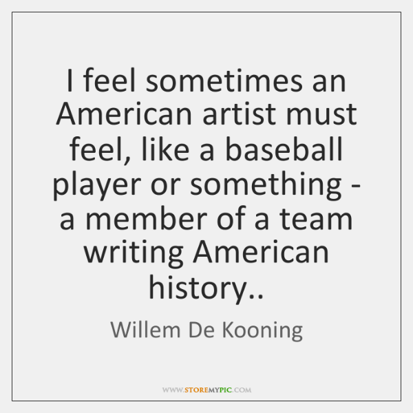 I feel sometimes an American artist must feel, like a baseball player ...