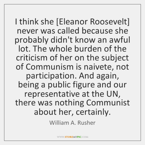 I think she [Eleanor Roosevelt] never was called because she probably didn't ...