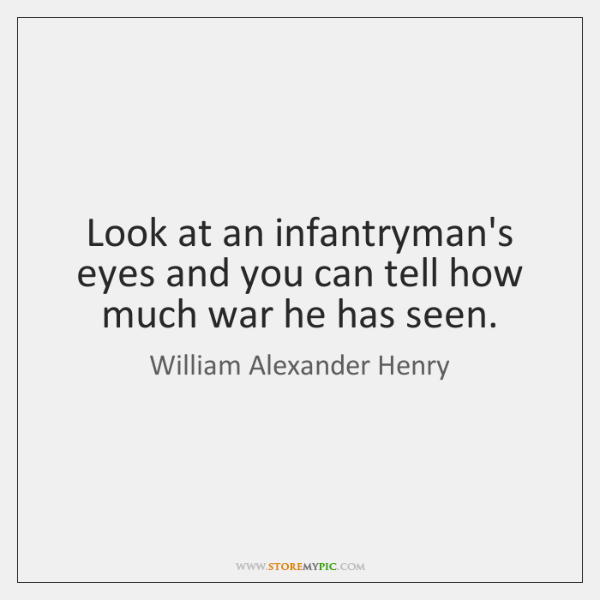 Look at an infantryman's eyes and you can tell how much war ...
