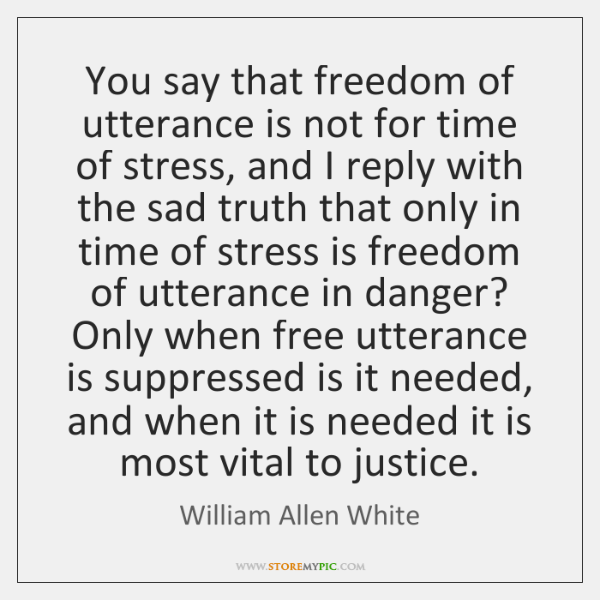 You say that freedom of utterance is not for time of stress, ...
