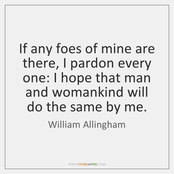 If any foes of mine are there, I pardon every one: I ...
