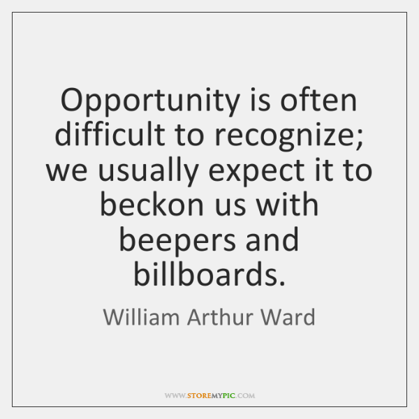 Opportunity is often difficult to recognize; we usually expect it to beckon ...