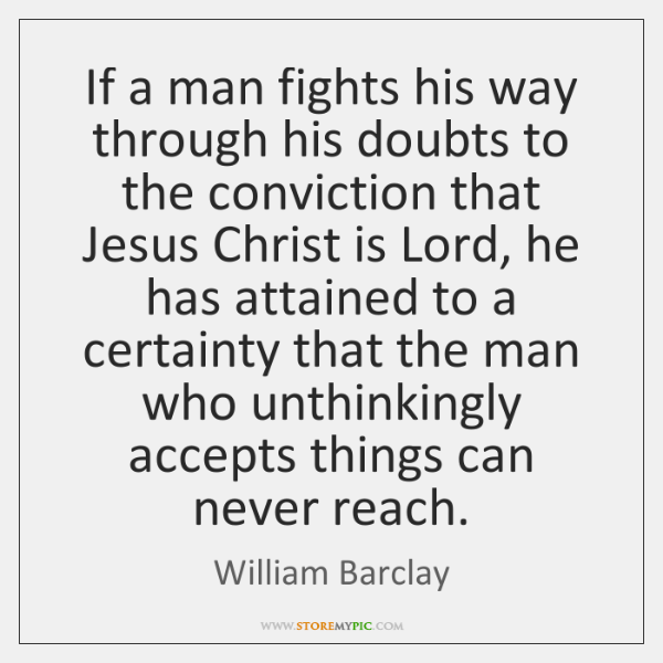 If a man fights his way through his doubts to the conviction ...