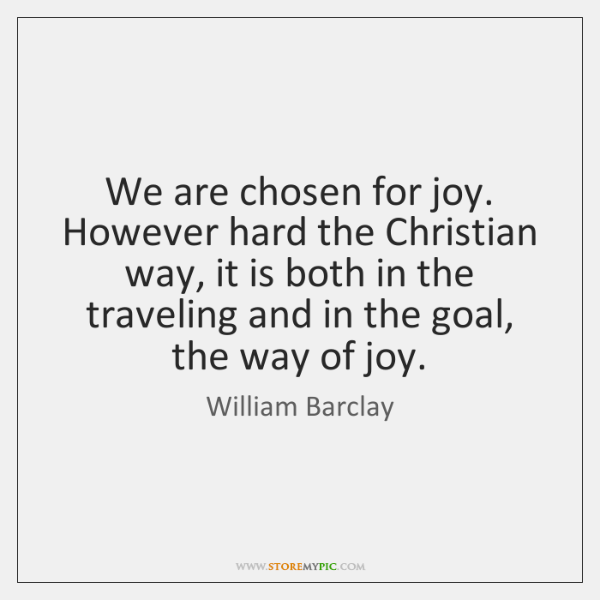 We are chosen for joy. However hard the Christian way, it is ...