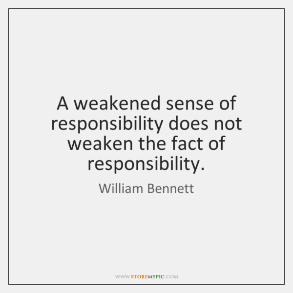A weakened sense of responsibility does not weaken the fact of responsibility.