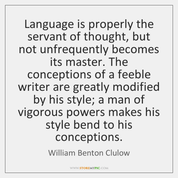 Language is properly the servant of thought, but not unfrequently becomes its ...
