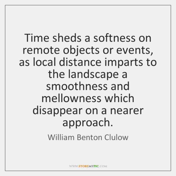 Time sheds a softness on remote objects or events, as local distance ...