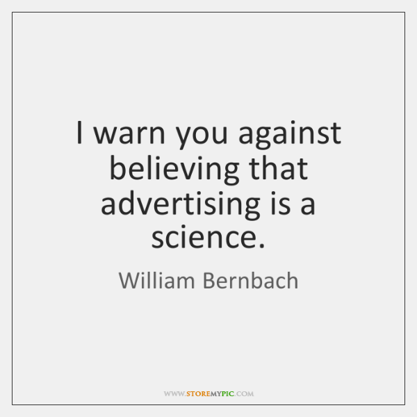 I warn you against believing that advertising is a science.