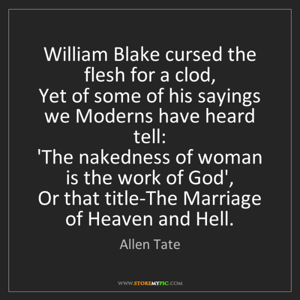 Allen Tate: William Blake cursed the flesh for a clod,  Yet of some...