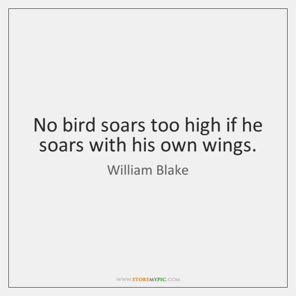 No bird soars too high if he soars with his own wings.