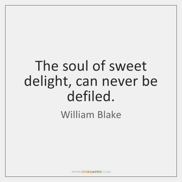 The soul of sweet delight, can never be defiled.