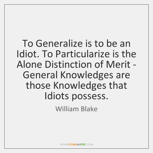 To Generalize is to be an Idiot. To Particularize is the Alone ...