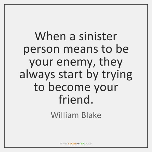 When a sinister person means to be your enemy, they always start ...