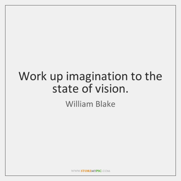 Work up imagination to the state of vision.