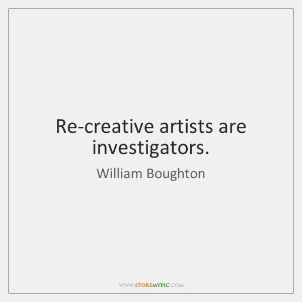 Re-creative artists are investigators.